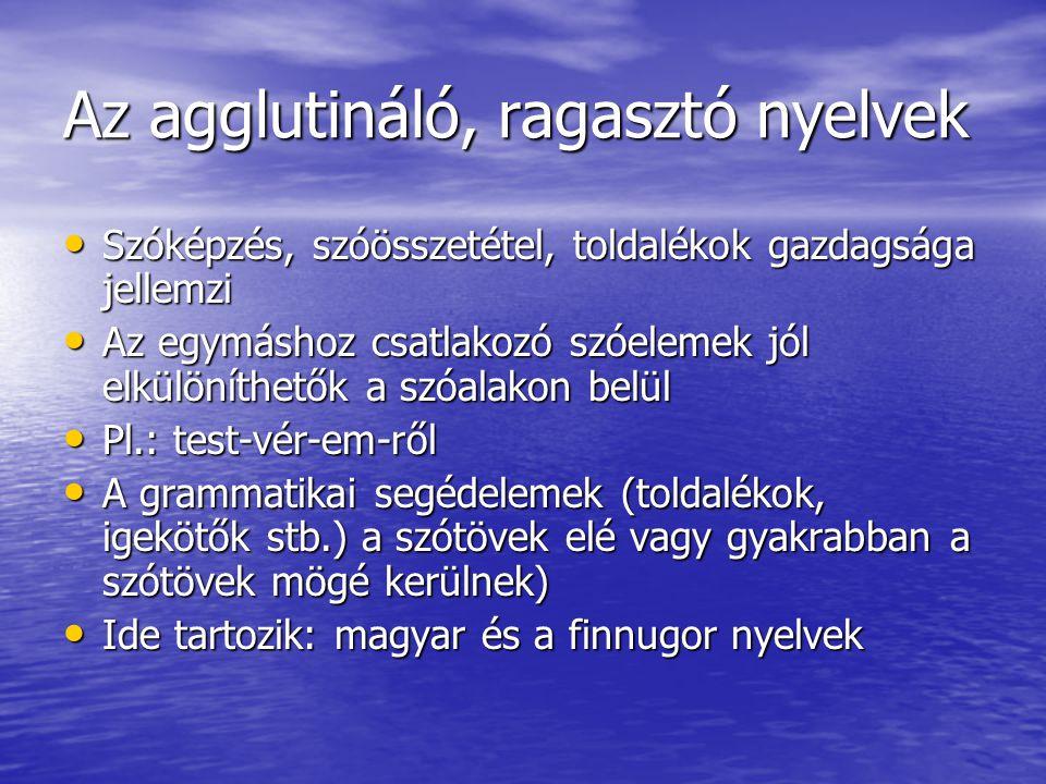 Az agglutináló, ragasztó nyelvek • Szóképzés, szóösszetétel, toldalékok gazdagsága jellemzi • Az egymáshoz csatlakozó szóelemek jól elkülöníthetők a szóalakon belül • Pl.: test-vér-em-ről • A grammatikai segédelemek (toldalékok, igekötők stb.) a szótövek elé vagy gyakrabban a szótövek mögé kerülnek) • Ide tartozik: magyar és a finnugor nyelvek