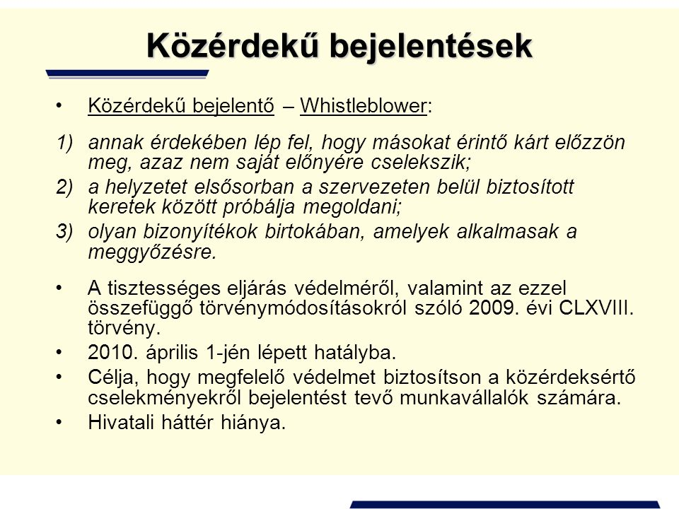 Közérdekű bejelentések •Közérdekű bejelentő – Whistleblower: 1)annak érdekében lép fel, hogy másokat érintő kárt előzzön meg, azaz nem saját előnyére cselekszik; 2)a helyzetet elsősorban a szervezeten belül biztosított keretek között próbálja megoldani; 3)olyan bizonyítékok birtokában, amelyek alkalmasak a meggyőzésre.