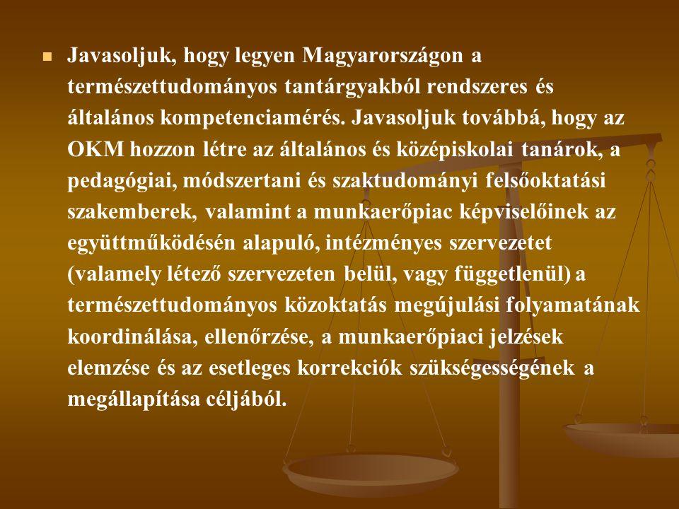   Javasoljuk, hogy legyen Magyarországon a természettudományos tantárgyakból rendszeres és általános kompetenciamérés. Javasoljuk továbbá, hogy az O