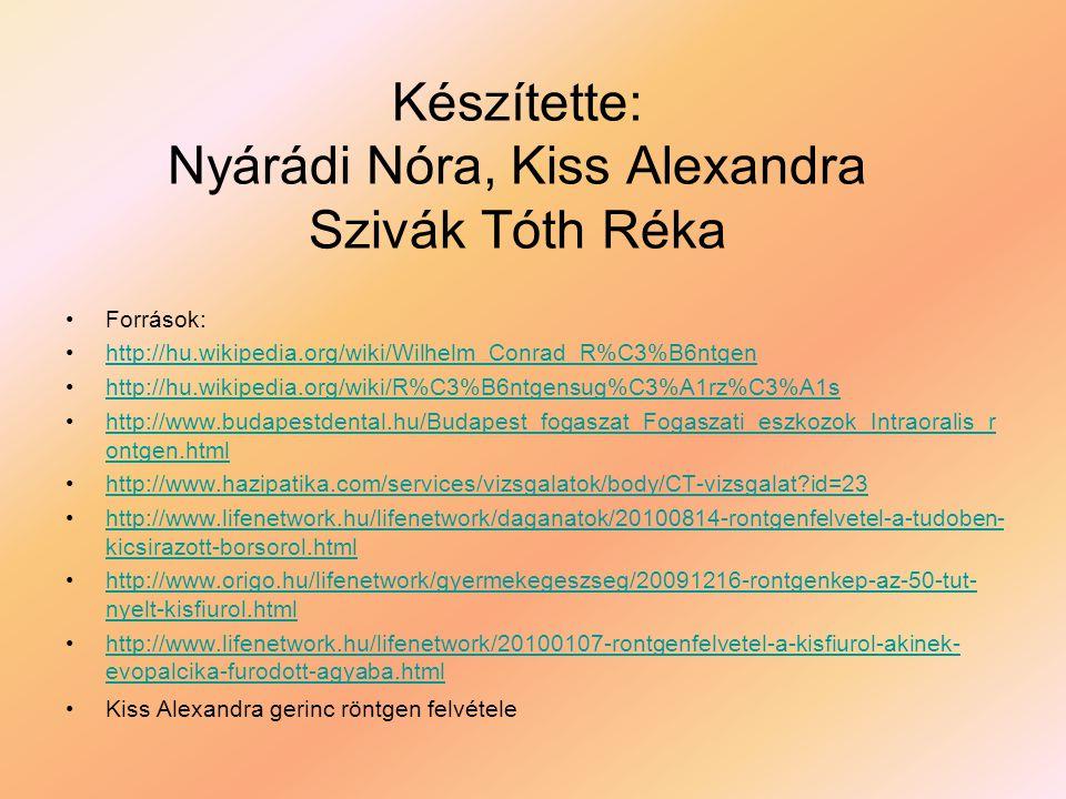 Készítette: Nyárádi Nóra, Kiss Alexandra Szivák Tóth Réka •F•Források: •h•http://hu.wikipedia.org/wiki/Wilhelm_Conrad_R%C3%B6ntgen •h•http://hu.wikipe