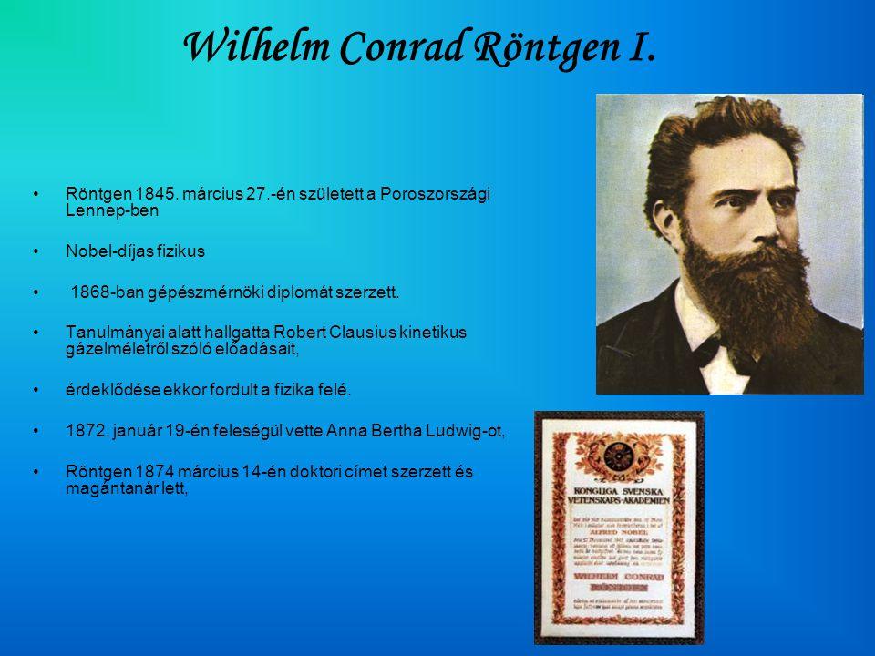 Wilhelm Conrad Röntgen I. •Röntgen 1845. március 27.-én született a Poroszországi Lennep-ben •Nobel-díjas fizikus • 1868-ban gépészmérnöki diplomát sz