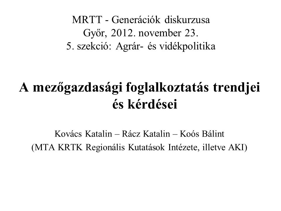 MRTT - Generációk diskurzusa Győr, 2012. november 23. 5. szekció: Agrár- és vidékpolitika A mezőgazdasági foglalkoztatás trendjei és kérdései Kovács K
