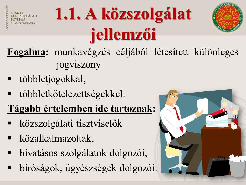 1.1. A közszolgálat jellemzői Fogalma: munkavégzés céljából létesített különleges jogviszony  többletjogokkal,  többletkötelezettségekkel. Tágabb ér
