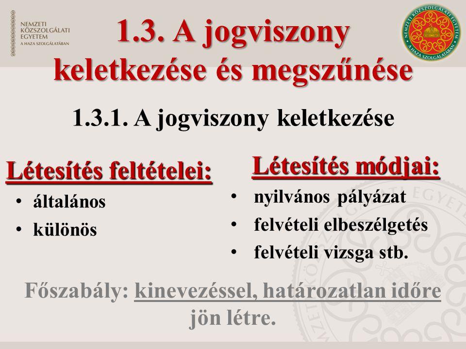 1.3. A jogviszony keletkezése és megszűnése Létesítés feltételei: • általános • különös Létesítés módjai: • nyilvános pályázat • felvételi elbeszélget