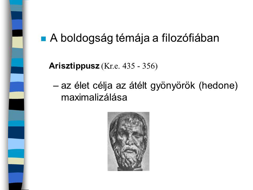 n A boldogság témája a filozófiában –az élet célja az átélt gyönyörök (hedone) maximalizálása Arisztippusz (Kr.e. 435 - 356)