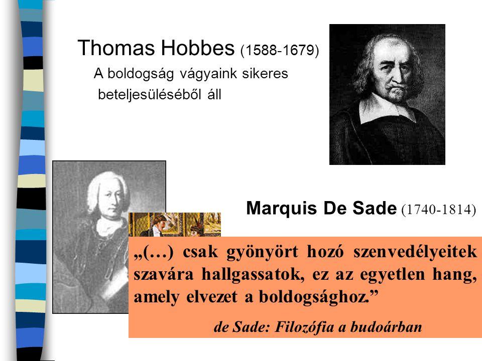 """Thomas Hobbes (1588-1679) A boldogság vágyaink sikeres beteljesüléséből áll Marquis De Sade (1740-1814) Az élet értelme az érzéki gyönyörök keresése """""""