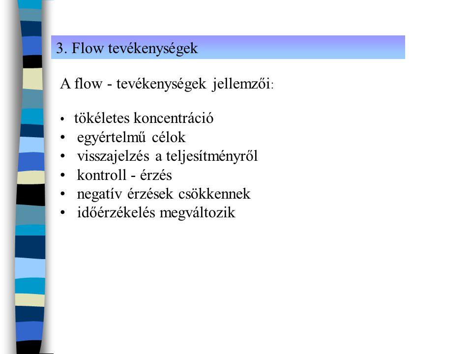 3. Flow tevékenységek A flow - tevékenységek jellemzői : • tökéletes koncentráció • egyértelmű célok • visszajelzés a teljesítményről • kontroll - érz