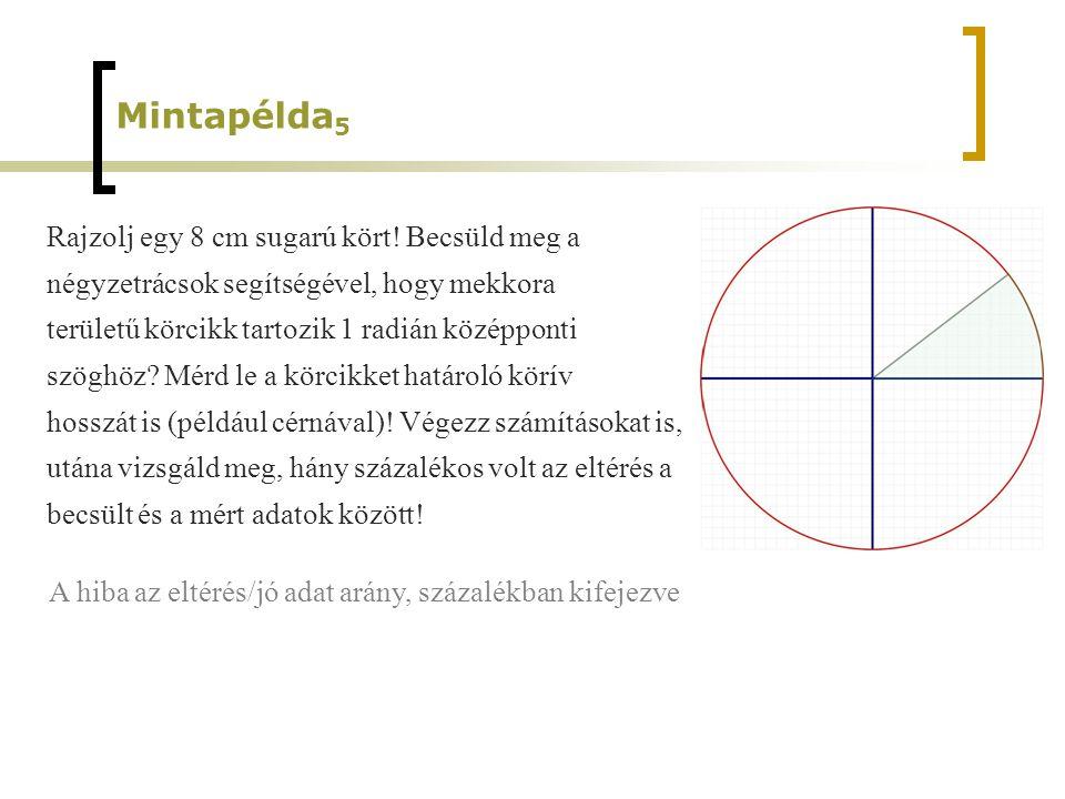 Mintapélda 5 Rajzolj egy 8 cm sugarú kört! Becsüld meg a négyzetrácsok segítségével, hogy mekkora területű körcikk tartozik 1 radián középponti szöghö