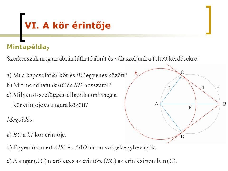 VI. A kör érintője Mintapélda 7 Szerkesszük meg az ábrán látható ábrát és válaszoljunk a feltett kérdésekre! a) Mi a kapcsolat k1 kör és BC egyenes kö
