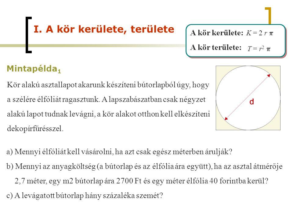 A kör kerülete: A kör területe: A kör kerülete: A kör területe: K = 2 r  T = r 2  I. A kör kerülete, területe Mintapélda 1 Kör alakú asztallapot aka