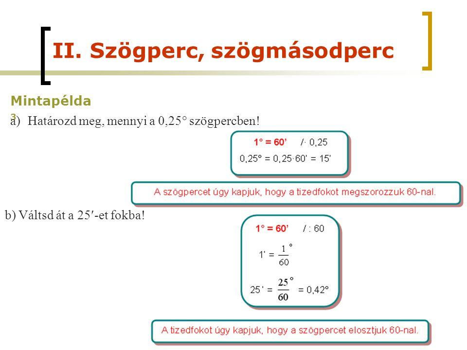 II. Szögperc, szögmásodperc Mintapélda 3 a)Határozd meg, mennyi a 0,25  szögpercben! b) Váltsd át a 25-et fokba!