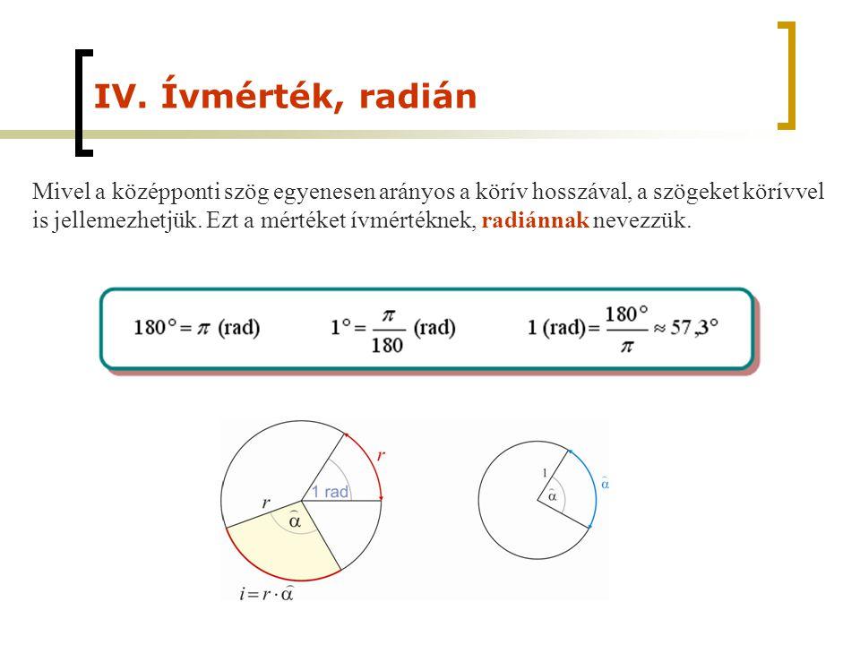 IV. Ívmérték, radián Mivel a középponti szög egyenesen arányos a körív hosszával, a szögeket körívvel is jellemezhetjük. Ezt a mértéket ívmértéknek, r