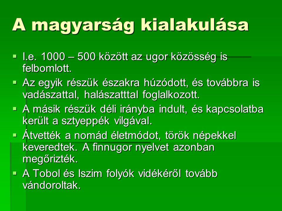 A magyarság kialakulása  I.e. 1000 – 500 között az ugor közösség is felbomlott.  Az egyik részük északra húzódott, és továbbra is vadászattal, halás