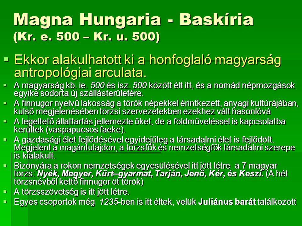 Magna Hungaria - Baskíria (Kr. e. 500 – Kr. u. 500)  Ekkor alakulhatott ki a honfoglaló magyarság antropológiai arculata.  A magyarság kb. ie. 500 é