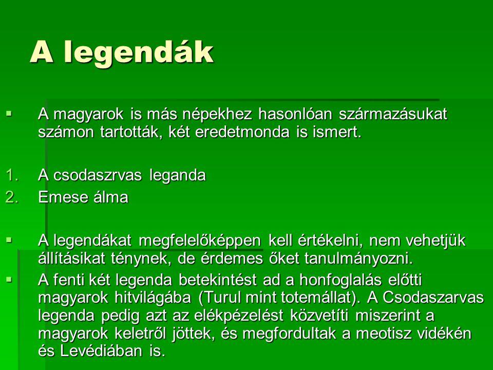 A legendák  A magyarok is más népekhez hasonlóan származásukat számon tartották, két eredetmonda is ismert. 1.A csodaszrvas leganda 2.Emese álma  A