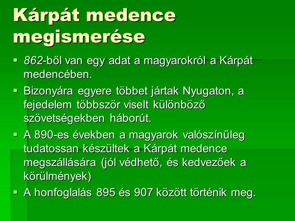 Kárpát medence megismerése  862-ből van egy adat a magyarokról a Kárpát medencében.  Bizonyára egyere többet jártak Nyugaton, a fejedelem többször v