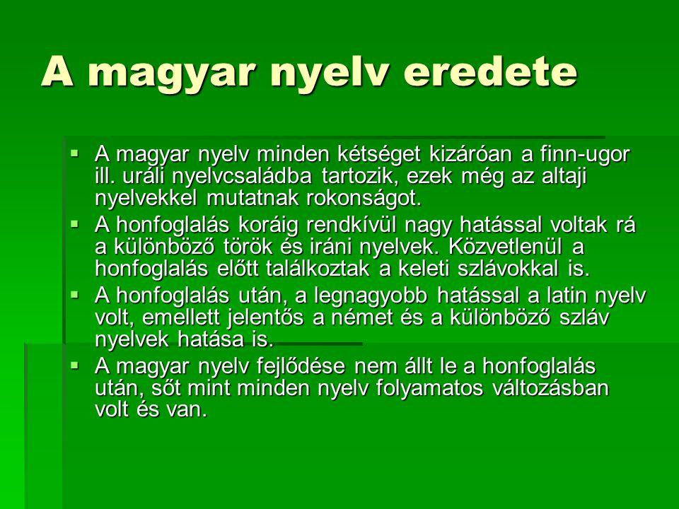 A magyar nyelv eredete  A magyar nyelv minden kétséget kizáróan a finn-ugor ill. uráli nyelvcsaládba tartozik, ezek még az altaji nyelvekkel mutatnak