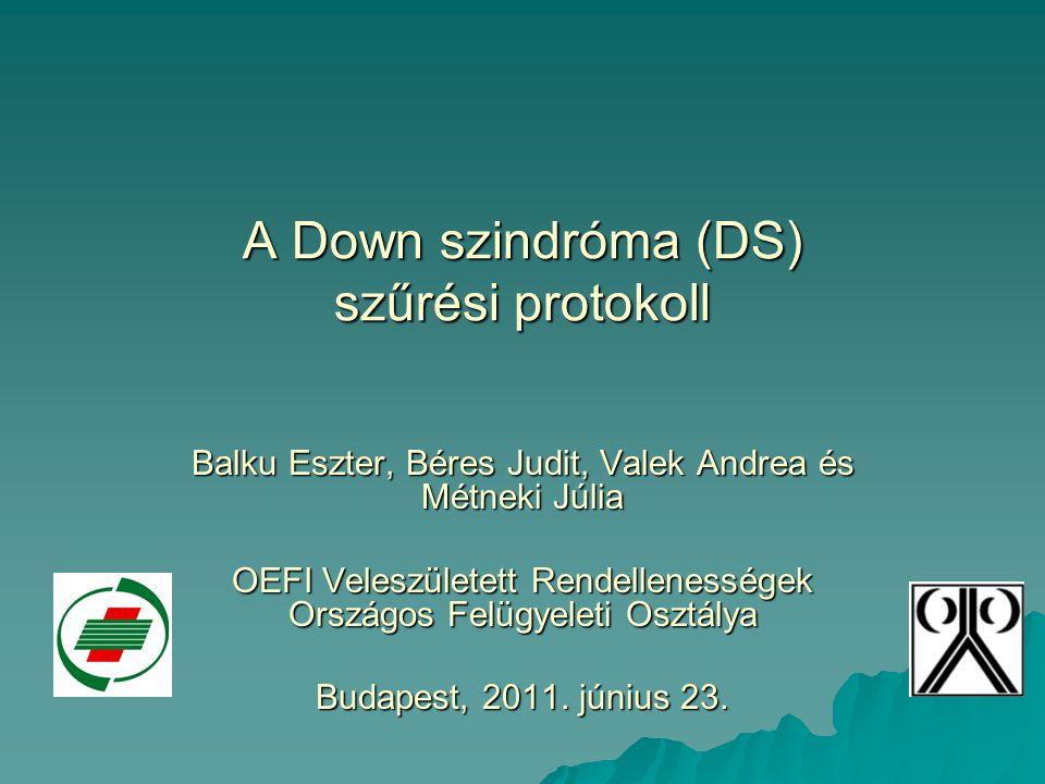 A Down szindróma (DS) szűrési protokoll Balku Eszter, Béres Judit, Valek Andrea és Métneki Júlia OEFI Veleszületett Rendellenességek Országos Felügyel