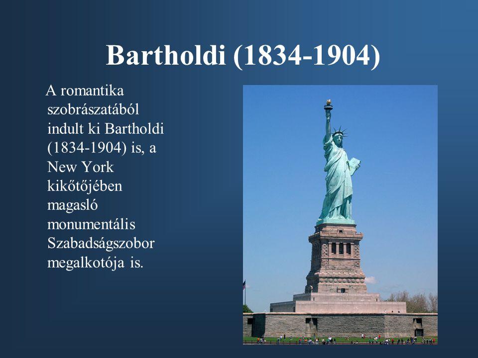 Bartholdi (1834-1904) A romantika szobrászatából indult ki Bartholdi (1834-1904) is, a New York kikőtőjében magasló monumentális Szabadságszobor megalkotója is.