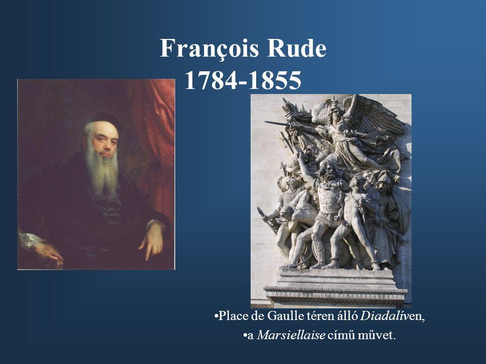 François Rude 1784-1855 •Place de Gaulle téren álló Diadalíven, •a Marsiellaise című művet.