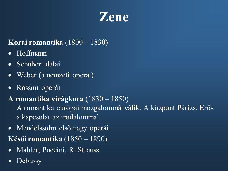 Zene Korai romantika (1800 – 1830)  Hoffmann  Schubert dalai  Weber (a nemzeti opera )  Rossini operái A romantika virágkora (1830 – 1850) A romantika európai mozgalommá válik.
