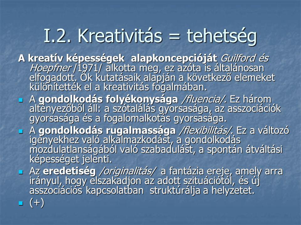 I.2. Kreativitás = tehetség A kreatív képességek alapkoncepcióját Guilford és Hoepfner /1971/ alkotta meg, ez azóta is általánosan elfogadott. Ők kuta