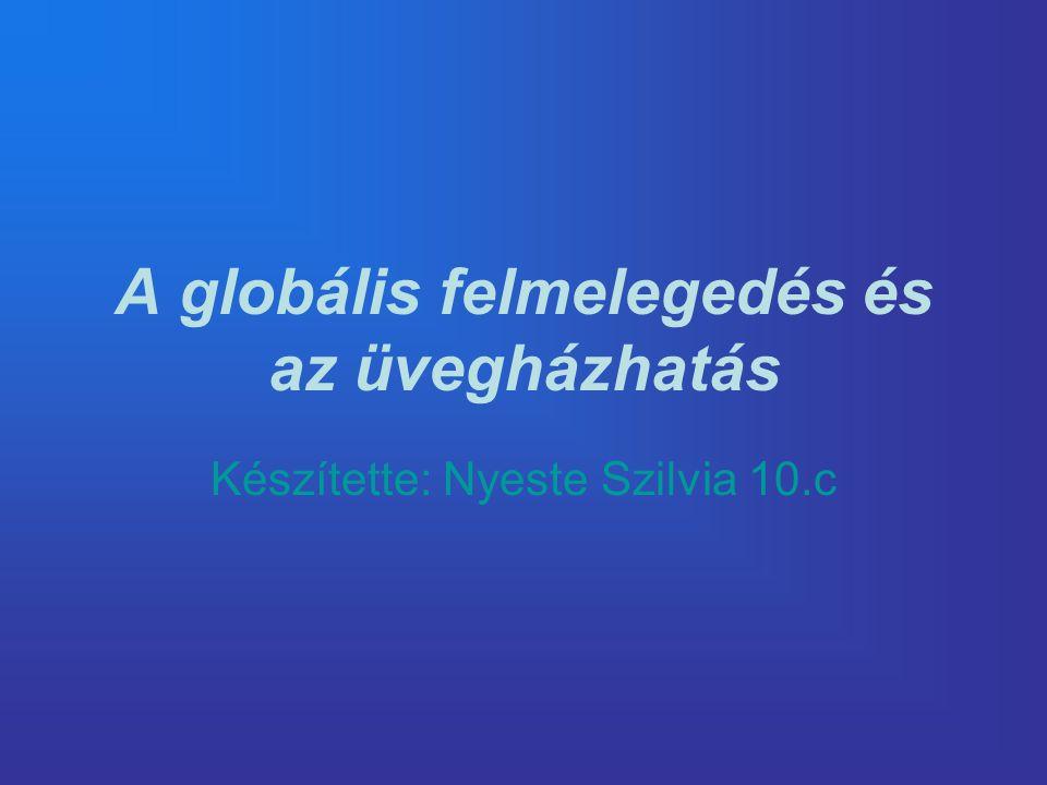 A globális felmelegedés és az üvegházhatás Készítette: Nyeste Szilvia 10.c