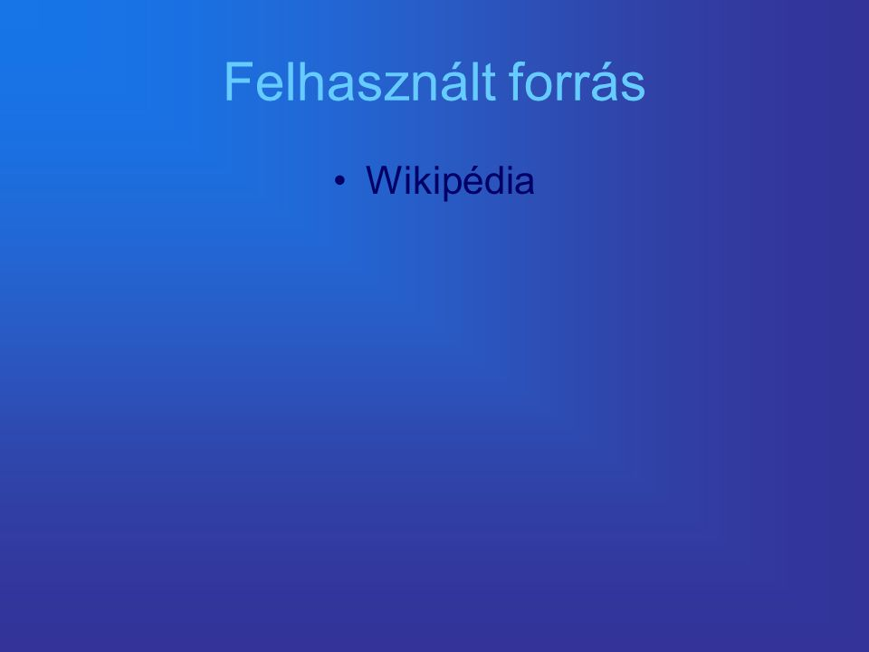 Felhasznált forrás •Wikipédia