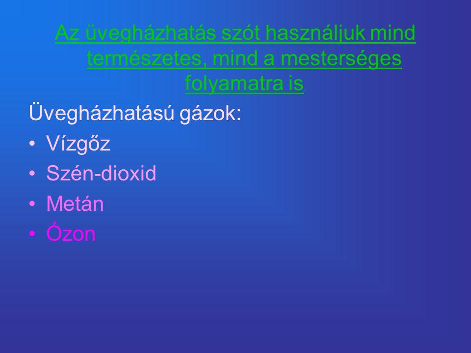 Az üvegházhatás szót használjuk mind természetes, mind a mesterséges folyamatra is Üvegházhatású gázok: •Vízgőz •Szén-dioxid •Metán •Ózon