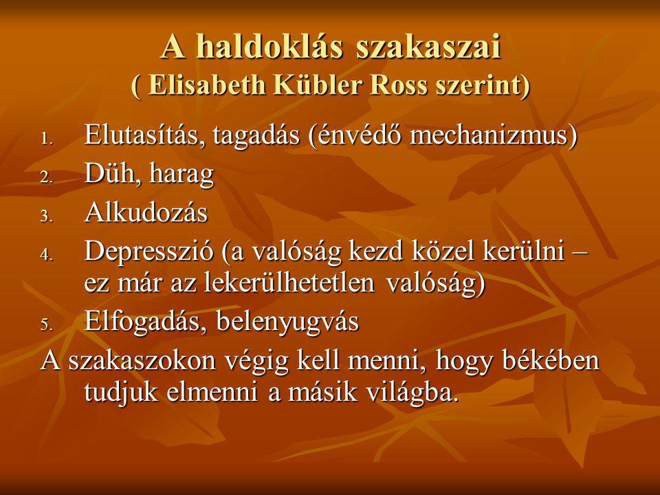 A haldoklás szakaszai ( Elisabeth Kübler Ross szerint) 1. Elutasítás, tagadás (énvédő mechanizmus) 2. Düh, harag 3. Alkudozás 4. Depresszió (a valóság
