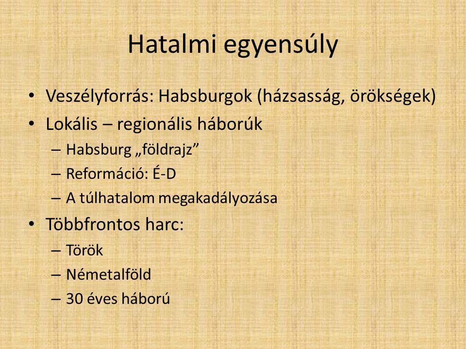 """Hatalmi egyensúly • Veszélyforrás: Habsburgok (házsasság, örökségek) • Lokális – regionális háborúk – Habsburg """"földrajz"""" – Reformáció: É-D – A túlhat"""