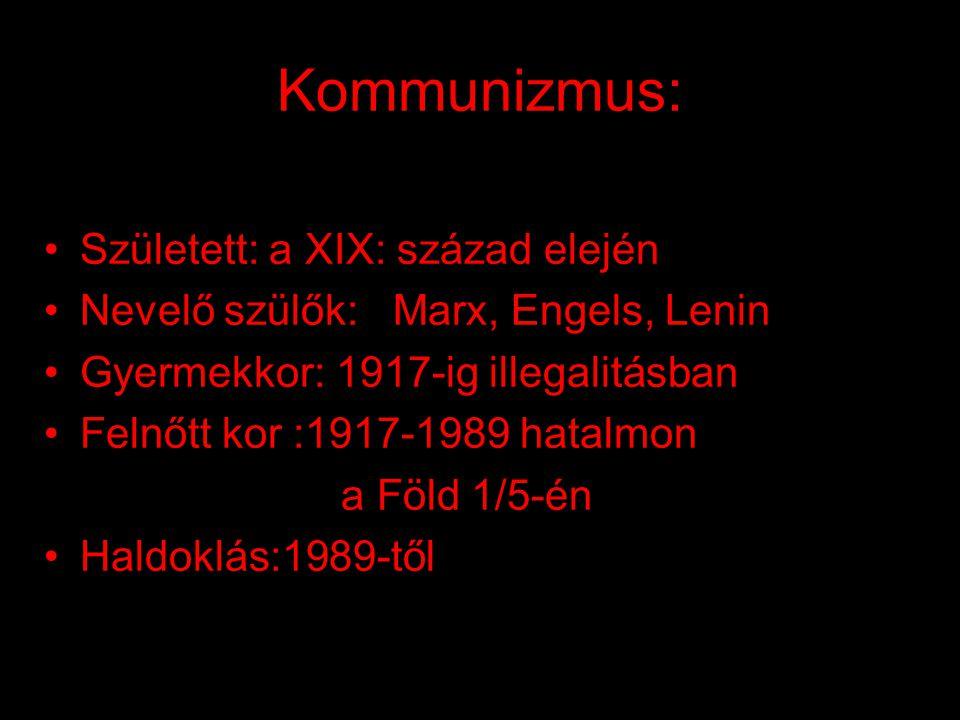 Kommunizmus: •Született: a XIX: század elején •Nevelő szülők: Marx, Engels, Lenin •Gyermekkor: 1917-ig illegalitásban •Felnőtt kor :1917-1989 hatalmon a Föld 1/5-én •Haldoklás:1989-től