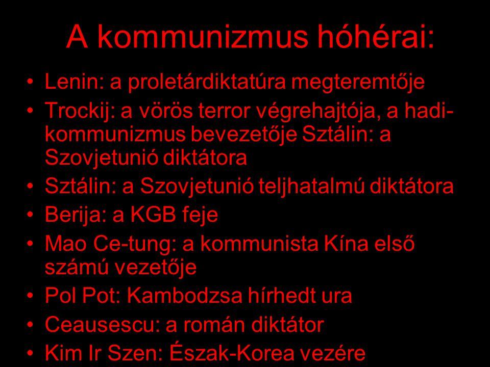 A kommunizmus hóhérai: •Lenin: a proletárdiktatúra megteremtője •Trockij: a vörös terror végrehajtója, a hadi- kommunizmus bevezetője Sztálin: a Szovjetunió diktátora •Sztálin: a Szovjetunió teljhatalmú diktátora •Berija: a KGB feje •Mao Ce-tung: a kommunista Kína első számú vezetője •Pol Pot: Kambodzsa hírhedt ura •Ceausescu: a román diktátor •Kim Ir Szen: Észak-Korea vezére •...