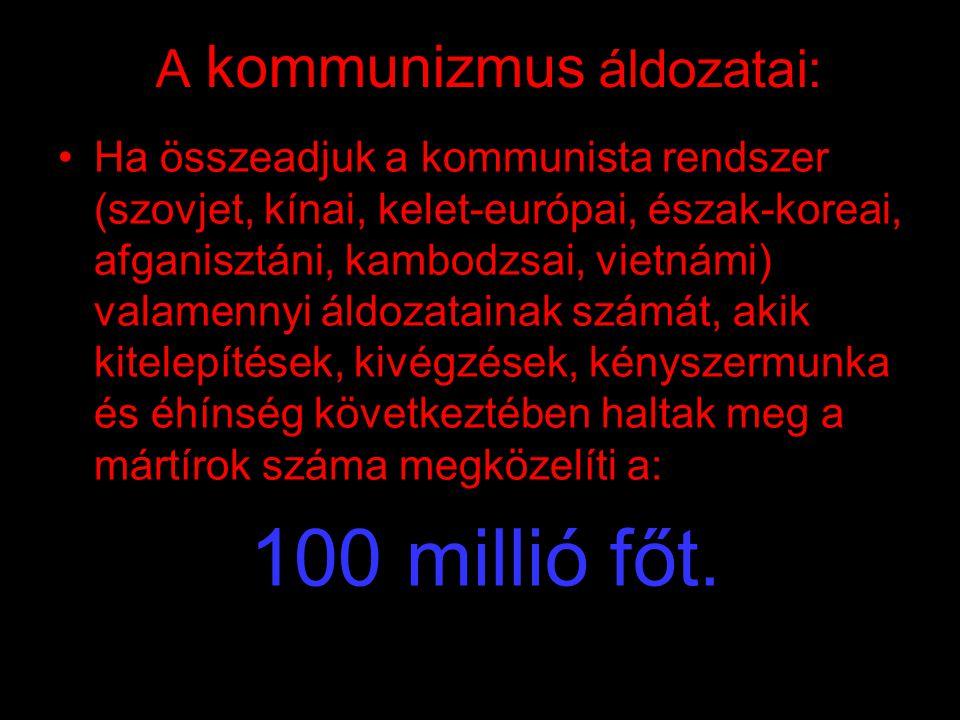 A kommunizmus áldozatai: •Ha összeadjuk a kommunista rendszer (szovjet, kínai, kelet-európai, észak-koreai, afganisztáni, kambodzsai, vietnámi) valamennyi áldozatainak számát, akik kitelepítések, kivégzések, kényszermunka és éhínség következtében haltak meg a mártírok száma megközelíti a: 100 millió főt.