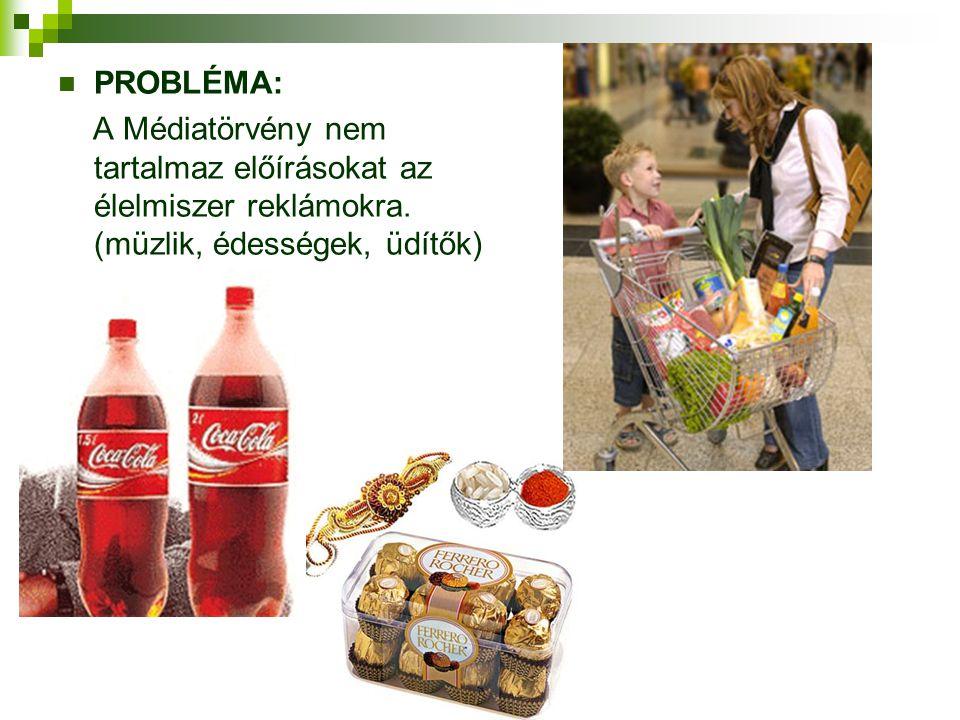  PROBLÉMA: A Médiatörvény nem tartalmaz előírásokat az élelmiszer reklámokra. (müzlik, édességek, üdítők)