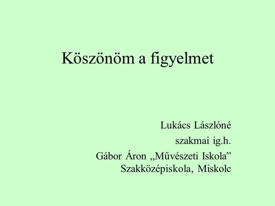 """Köszönöm a figyelmet Lukács Lászlóné szakmai ig.h. Gábor Áron """"Művészeti Iskola"""" Szakközépiskola, Miskolc"""
