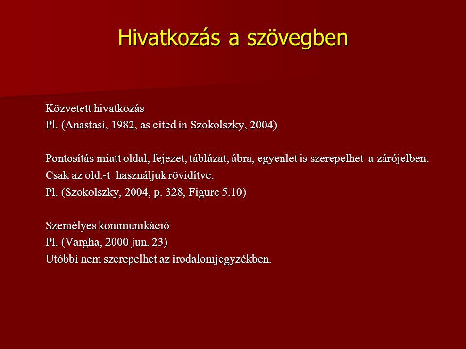 Hivatkozás a szövegben Közvetett hivatkozás Pl. (Anastasi, 1982, as cited in Szokolszky, 2004) Pontosítás miatt oldal, fejezet, táblázat, ábra, egyenl