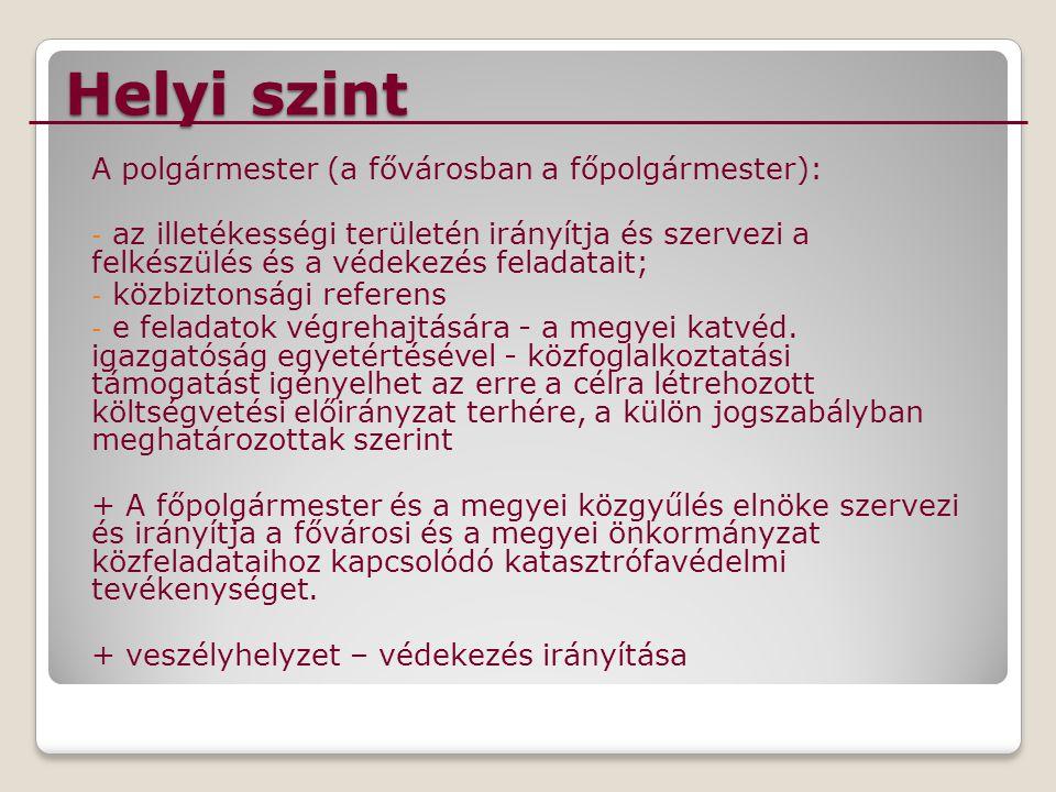 Helyi szint A polgármester (a fővárosban a főpolgármester): - az illetékességi területén irányítja és szervezi a felkészülés és a védekezés feladatait