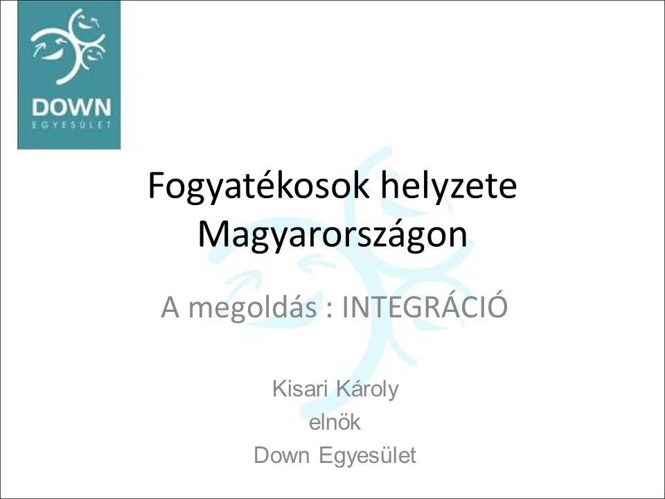 Fogyatékosok helyzete Magyarországon A megoldás : INTEGRÁCIÓ Kisari Károly elnök Down Egyesület