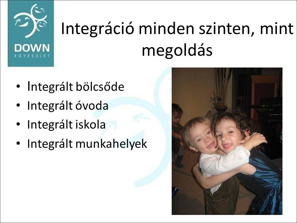 Integráció minden szinten, mint megoldás •I ntegrált bölcsőde • Integrált óvoda • Integrált iskola • Integrált munkahelyek