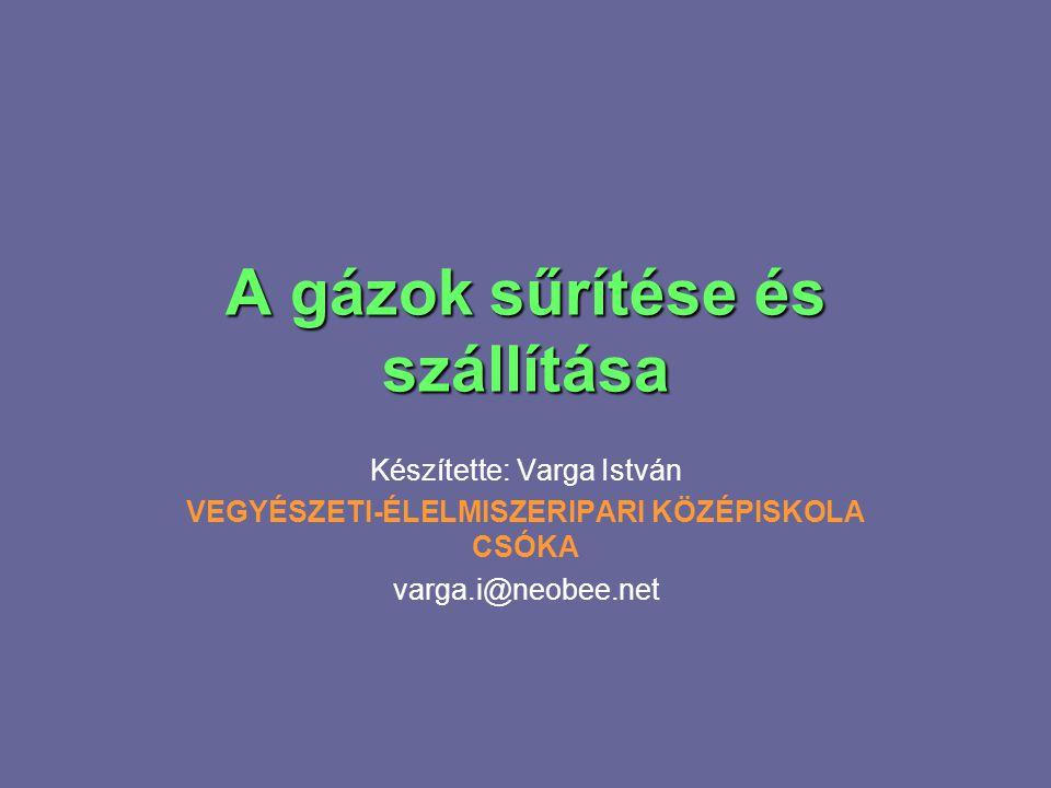 A gázok sűrítése és szállítása Készítette: Varga István VEGYÉSZETI-ÉLELMISZERIPARI KÖZÉPISKOLA CSÓKA varga.i@neobee.net