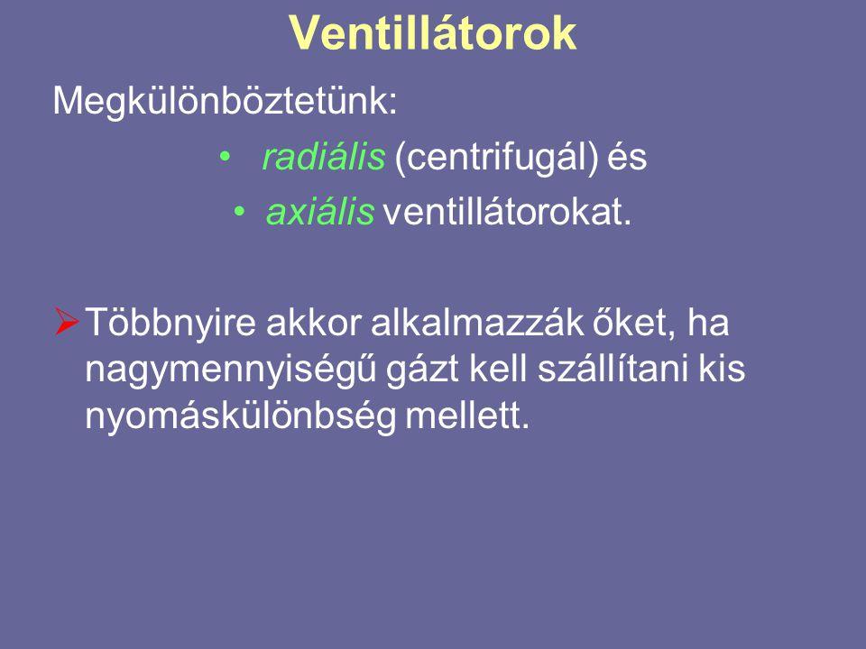 Ventillátorok Megkülönböztetünk: • radiális (centrifugál) és •axiális ventillátorokat.  Többnyire akkor alkalmazzák őket, ha nagymennyiségű gázt kell