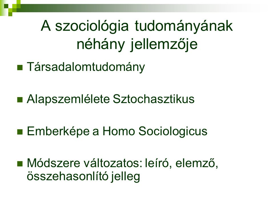 A szociológia tudományának néhány jellemzője  Társadalomtudomány  Alapszemlélete Sztochasztikus  Emberképe a Homo Sociologicus  Módszere változatos: leíró, elemző, összehasonlító jelleg