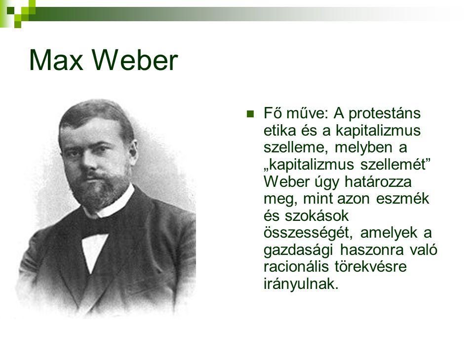 """Max Weber  Fő műve: A protestáns etika és a kapitalizmus szelleme, melyben a """"kapitalizmus szellemét Weber úgy határozza meg, mint azon eszmék és szokások összességét, amelyek a gazdasági haszonra való racionális törekvésre irányulnak."""