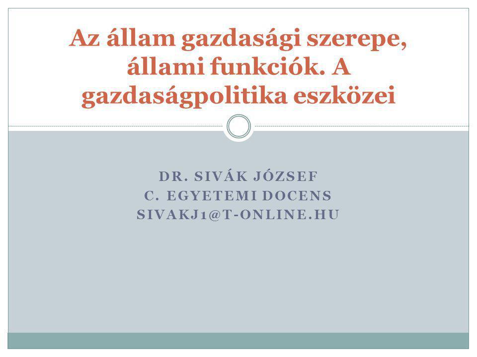 DR. SIVÁK JÓZSEF C. EGYETEMI DOCENS SIVAKJ1@T-ONLINE.HU Az állam gazdasági szerepe, állami funkciók. A gazdaságpolitika eszközei