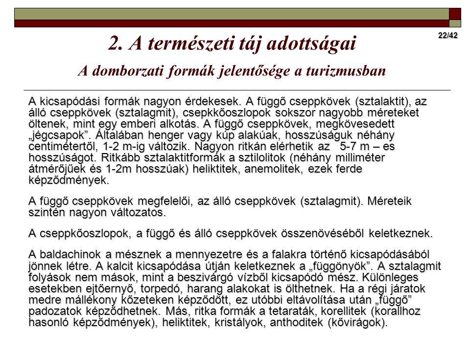 22/42 2. A természeti táj adottságai A domborzati formák jelentősége a turizmusban A kicsapódási formák nagyon érdekesek. A függő cseppkövek (sztalakt