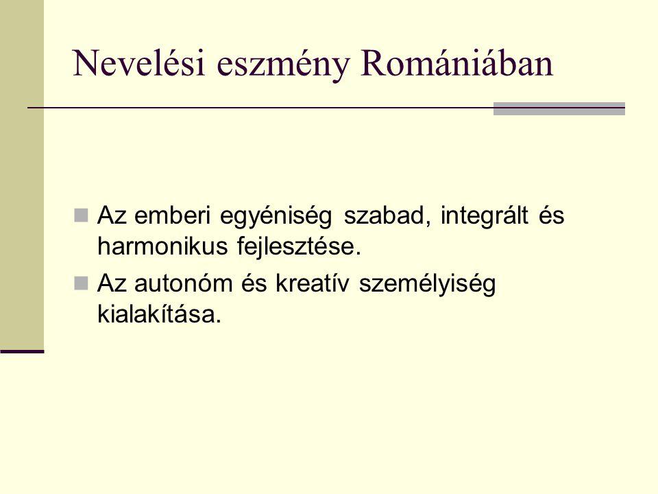 Nevelési eszmény Romániában  Az emberi egyéniség szabad, integrált és harmonikus fejlesztése.  Az autonóm és kreatív személyiség kialakítása.