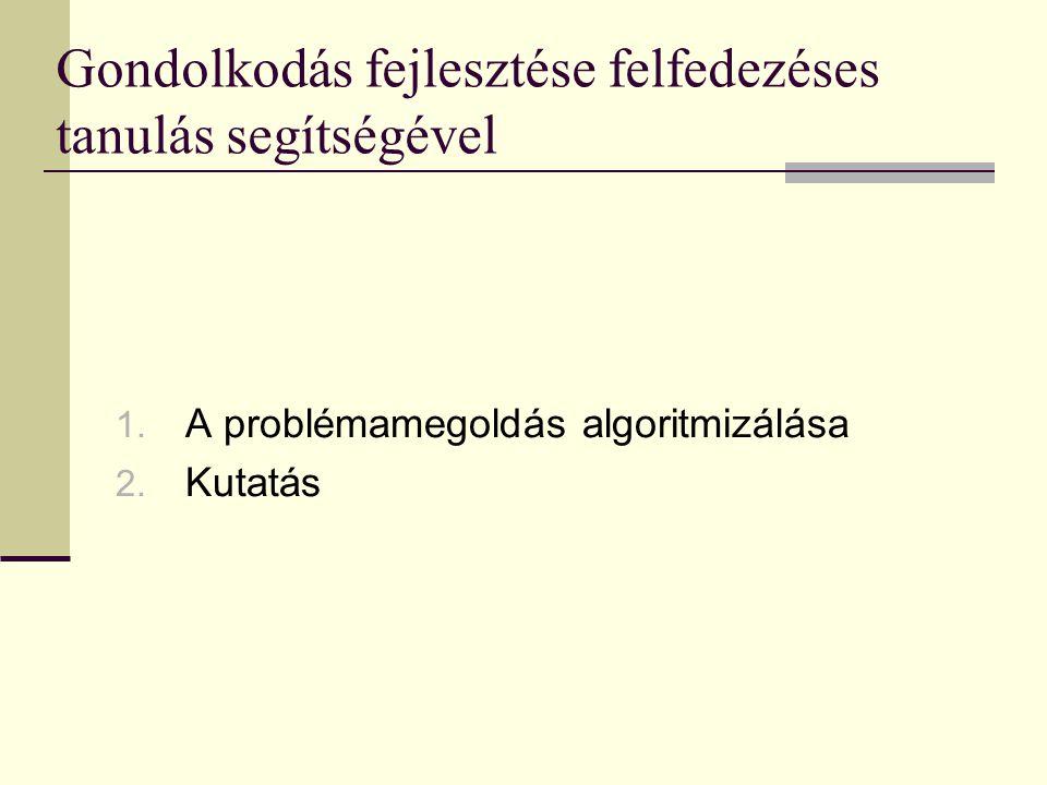 Gondolkodás fejlesztése felfedezéses tanulás segítségével 1. A problémamegoldás algoritmizálása 2. Kutatás