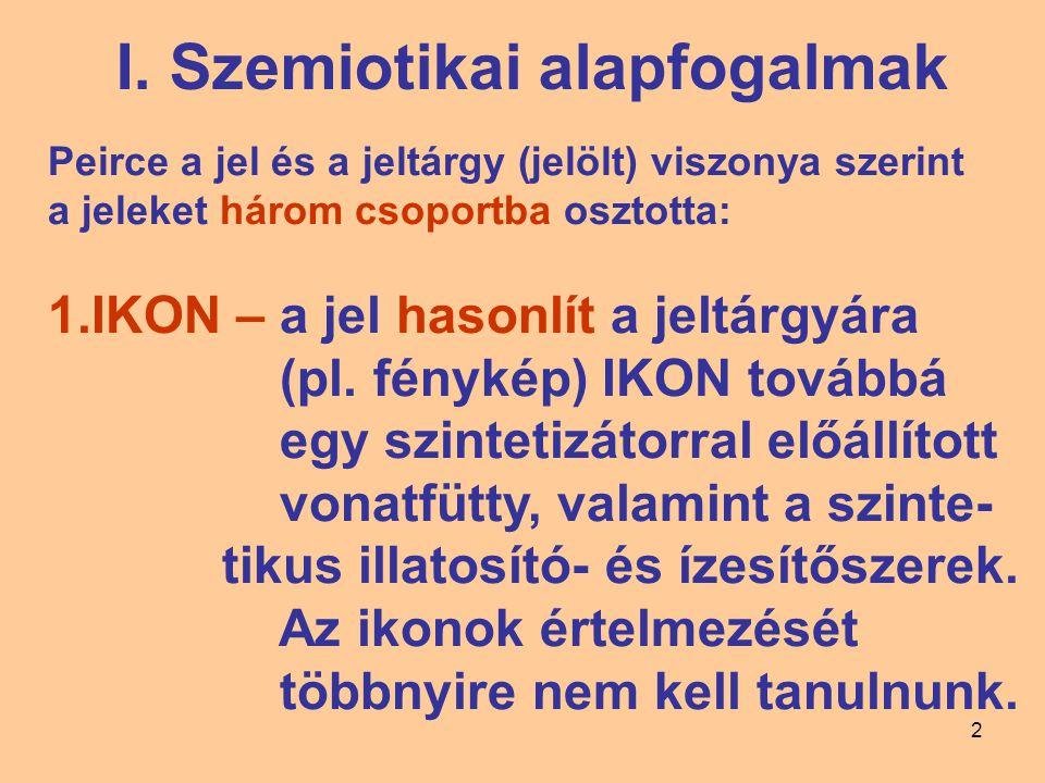 2 I. Szemiotikai alapfogalmak Peirce a jel és a jeltárgy (jelölt) viszonya szerint a jeleket három csoportba osztotta: 1.IKON – a jel hasonlít a jeltá