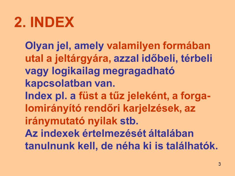 3 2. INDEX Olyan jel, amely valamilyen formában utal a jeltárgyára, azzal időbeli, térbeli vagy logikailag megragadható kapcsolatban van. Index pl. a